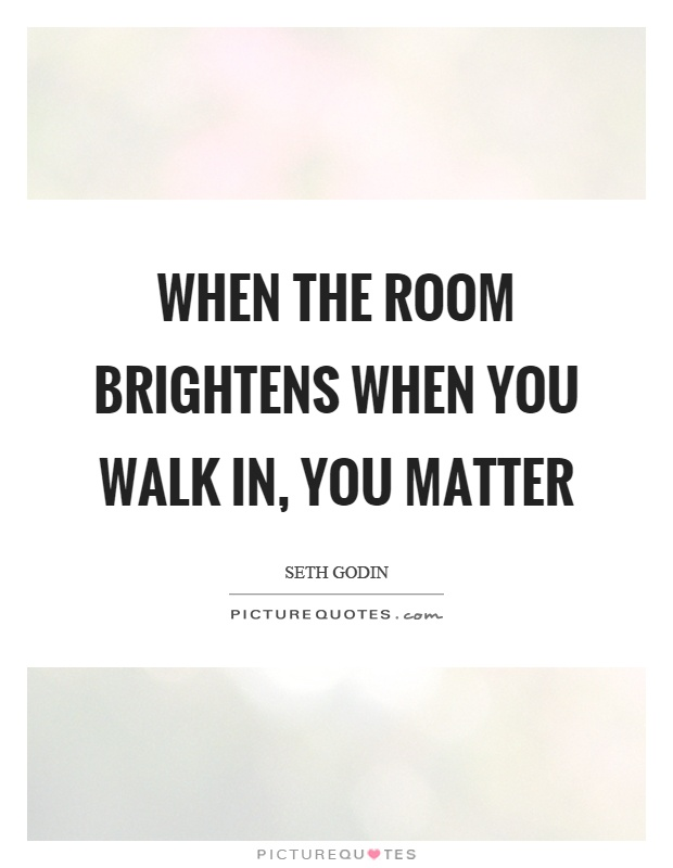 When The Room Brightens When You Walk In You Matter