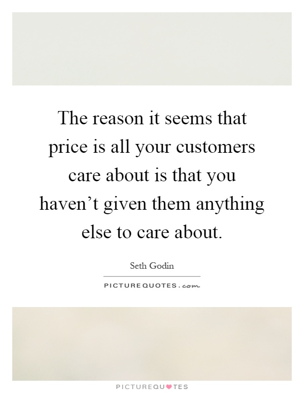 The reason it seems that price is all your customers care about is that you haven't given them anything else to care about Picture Quote #1
