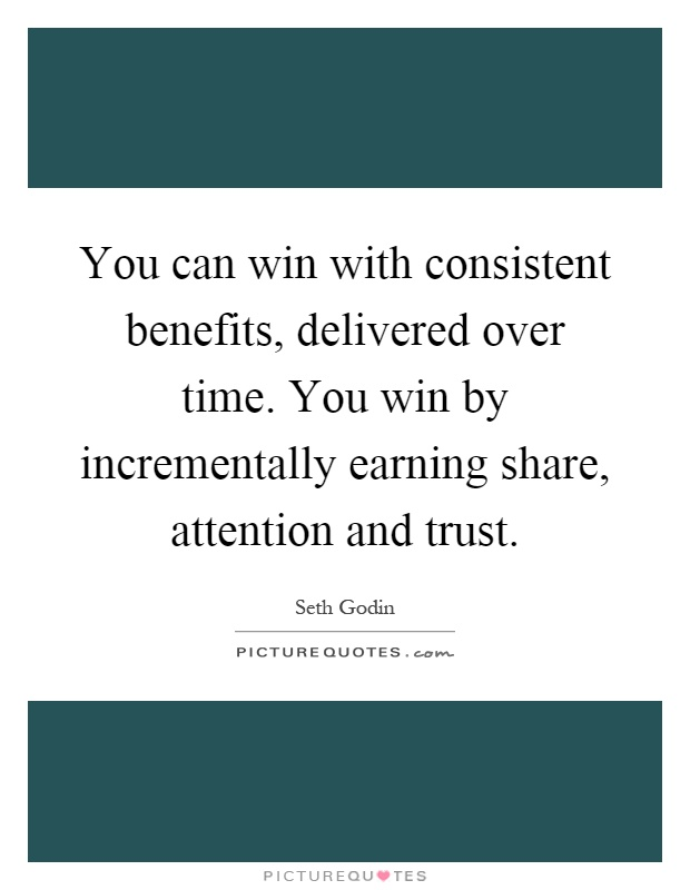 You can win with consistent benefits, delivered over time. You win by incrementally earning share, attention and trust Picture Quote #1