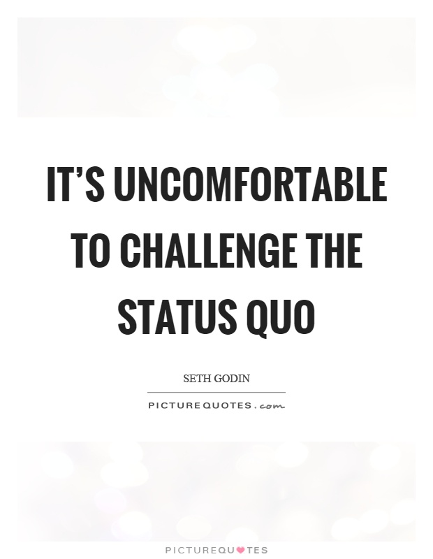 It's uncomfortable to challenge the status quo Picture Quote #1