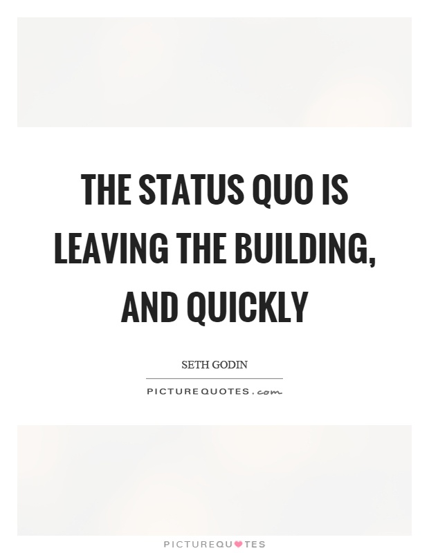 The status quo is leaving the building, and quickly Picture Quote #1