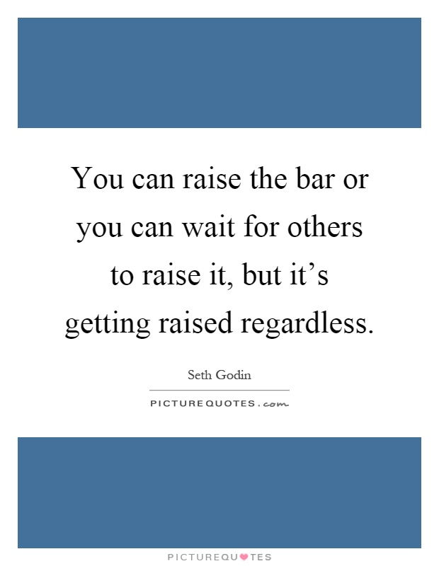 You can raise the bar or you can wait for others to raise it, but it's getting raised regardless Picture Quote #1