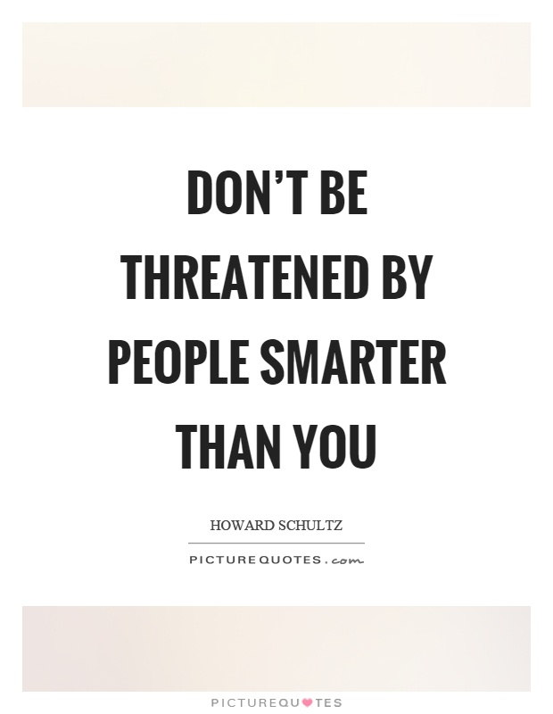 Don't be threatened by people smarter than you Picture Quote #1