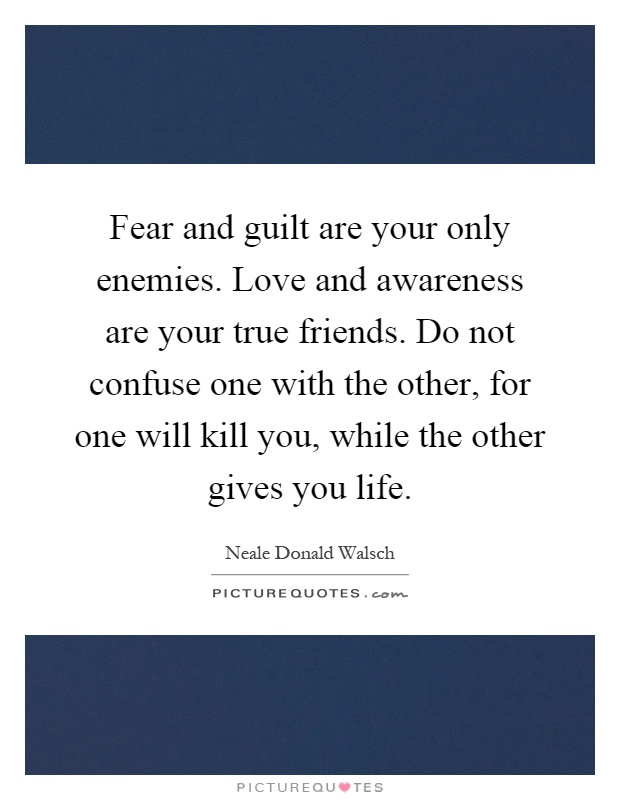 Fear and guilt are your only enemies. Love and awareness are your true friends. Do not confuse one with the other, for one will kill you, while the other gives you life Picture Quote #1