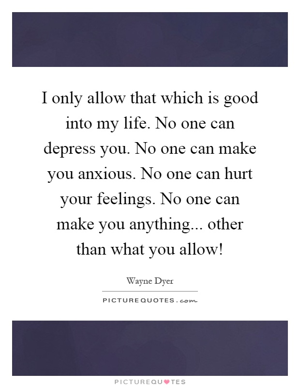I only allow that which is good into my life. No one can depress you. No one can make you anxious. No one can hurt your feelings. No one can make you anything... other than what you allow! Picture Quote #1