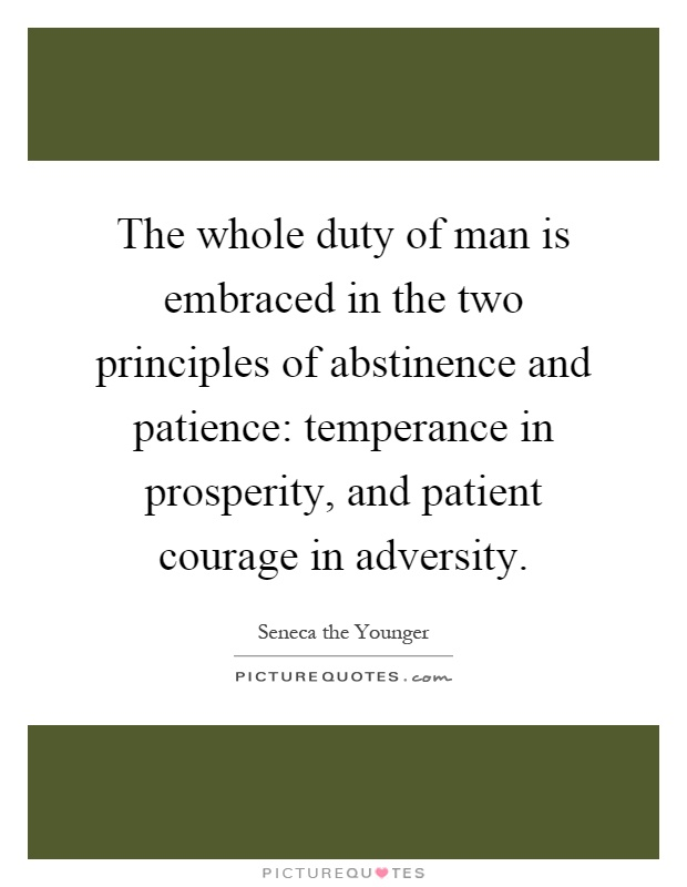 The whole duty of man is embraced in the two principles of abstinence and patience: temperance in prosperity, and patient courage in adversity Picture Quote #1