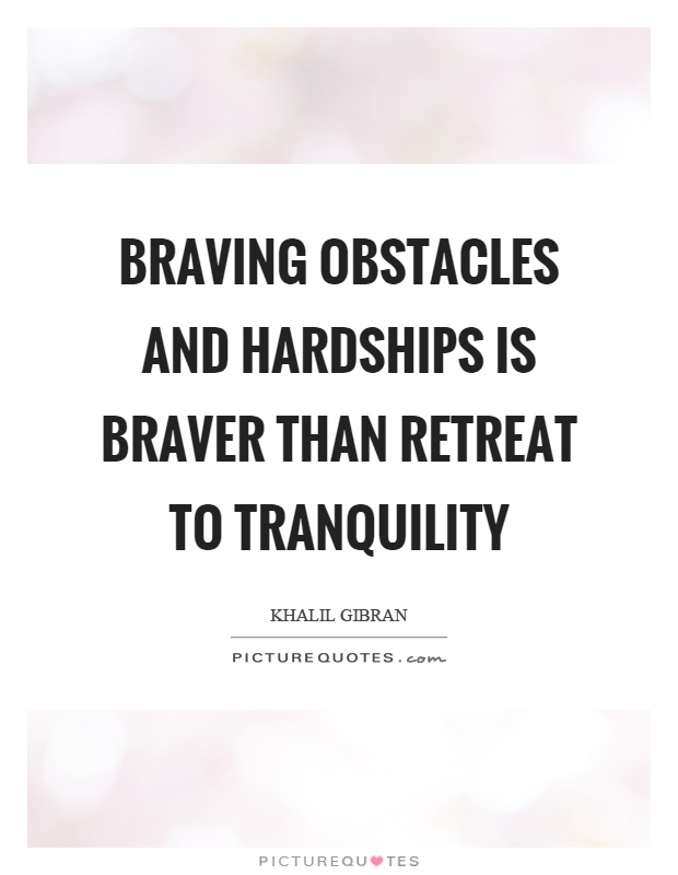 Braving obstacles and hardships is braver than retreat to tranquility Picture Quote #1