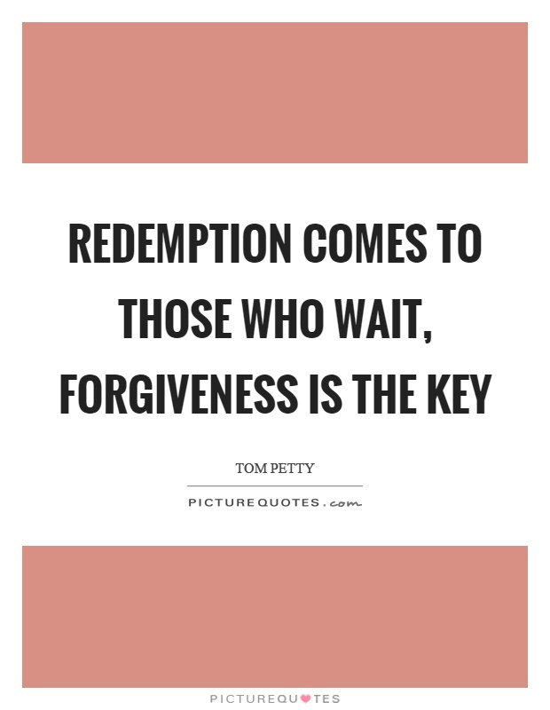 Redemption comes to those who wait, forgiveness is the key Picture Quote #1