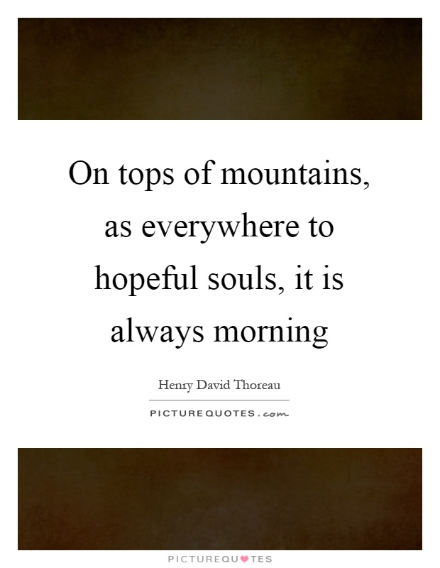 On tops of mountains, as everywhere to hopeful souls, it is always morning Picture Quote #1