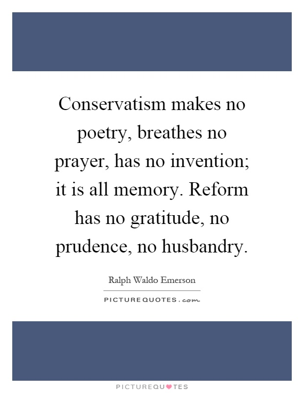 Conservatism makes no poetry, breathes no prayer, has no invention; it is all memory. Reform has no gratitude, no prudence, no husbandry Picture Quote #1