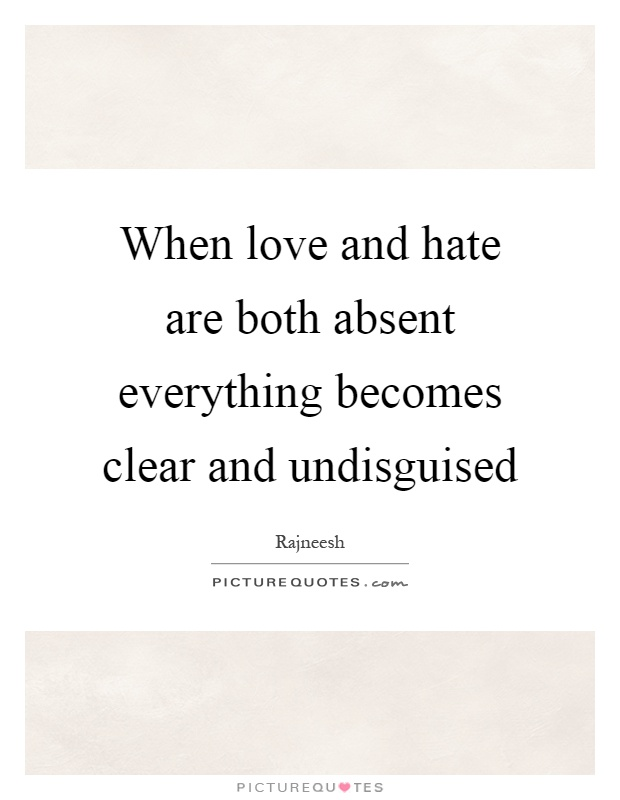 When love and hate are both absent everything becomes clear and undisguised Picture Quote #1