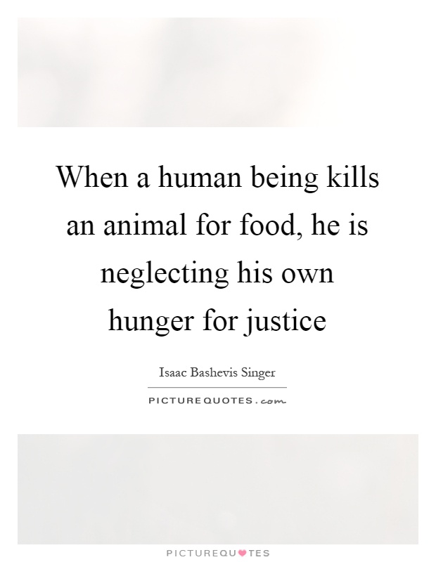 When a human being kills an animal for food, he is neglecting his own hunger for justice Picture Quote #1