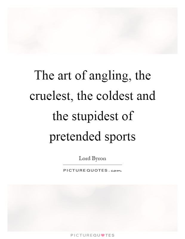 The art of angling, the cruelest, the coldest and the stupidest of pretended sports Picture Quote #1