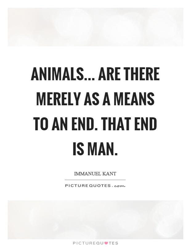 Animals... are there merely as a means to an end. That end is man Picture Quote #1