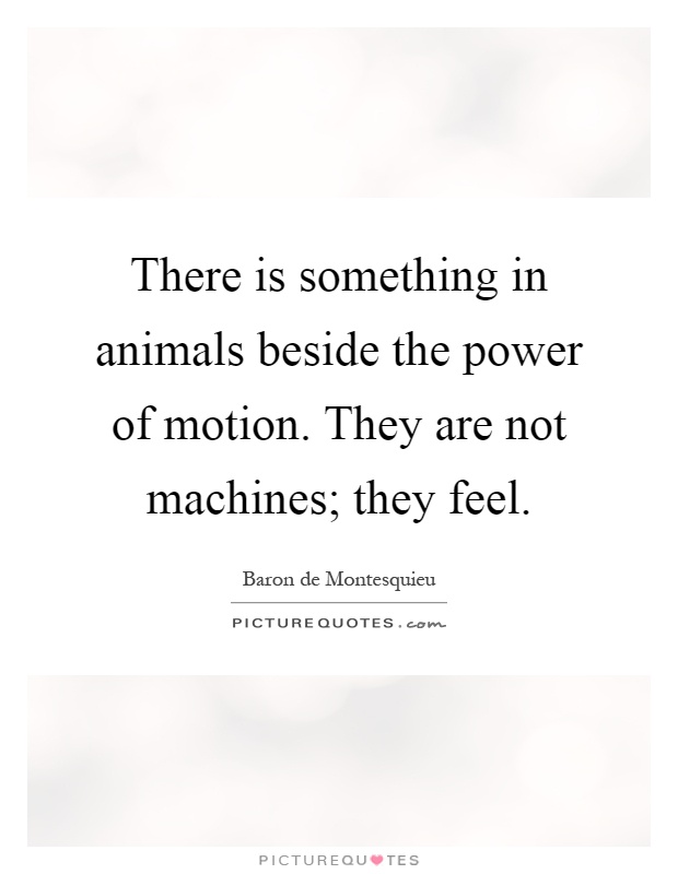 There is something in animals beside the power of motion. They are not machines; they feel Picture Quote #1