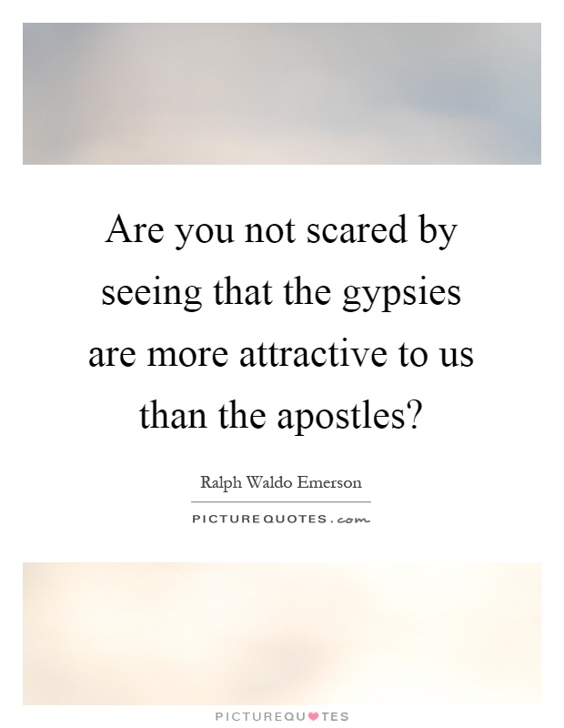 Are you not scared by seeing that the gypsies are more attractive to us than the apostles? Picture Quote #1