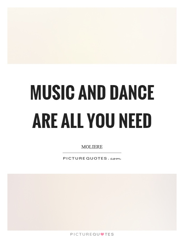 Music and dance are all you need Picture Quote #1