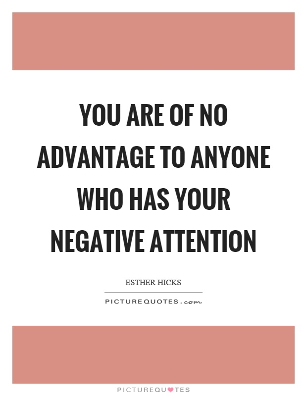 You are of no advantage to anyone who has your negative attention Picture Quote #1