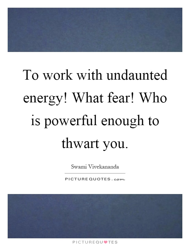 To work with undaunted energy! What fear! Who is powerful enough to thwart you Picture Quote #1