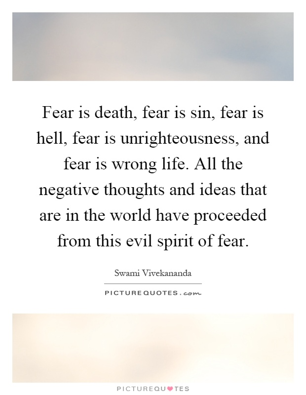 Fear is death, fear is sin, fear is hell, fear is unrighteousness, and fear is wrong life. All the negative thoughts and ideas that are in the world have proceeded from this evil spirit of fear Picture Quote #1