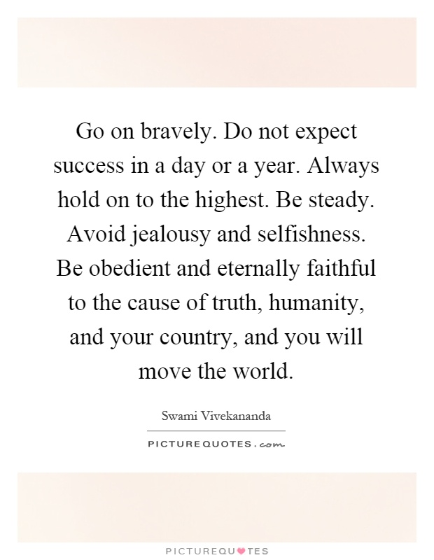 Go on bravely. Do not expect success in a day or a year. Always hold on to the highest. Be steady. Avoid jealousy and selfishness. Be obedient and eternally faithful to the cause of truth, humanity, and your country, and you will move the world Picture Quote #1