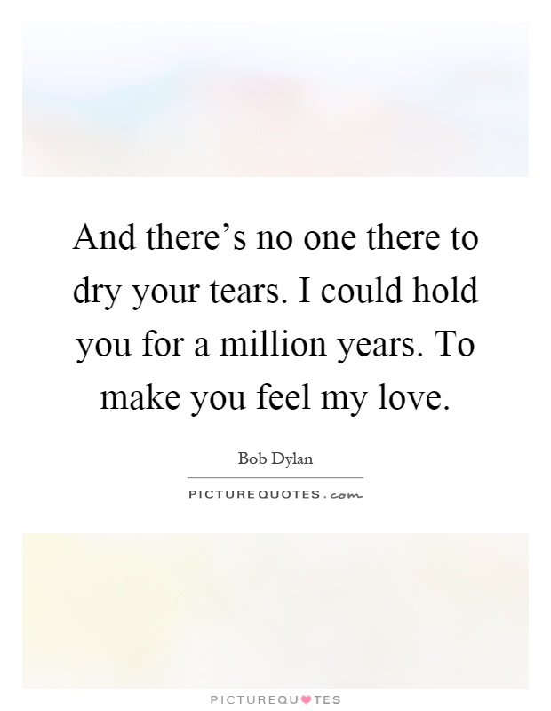 And there's no one there to dry your tears. I could hold you for a million years. To make you feel my love Picture Quote #1