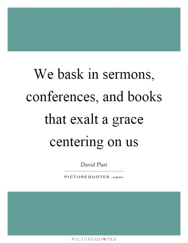 We bask in sermons, conferences, and books that exalt a grace centering on us Picture Quote #1