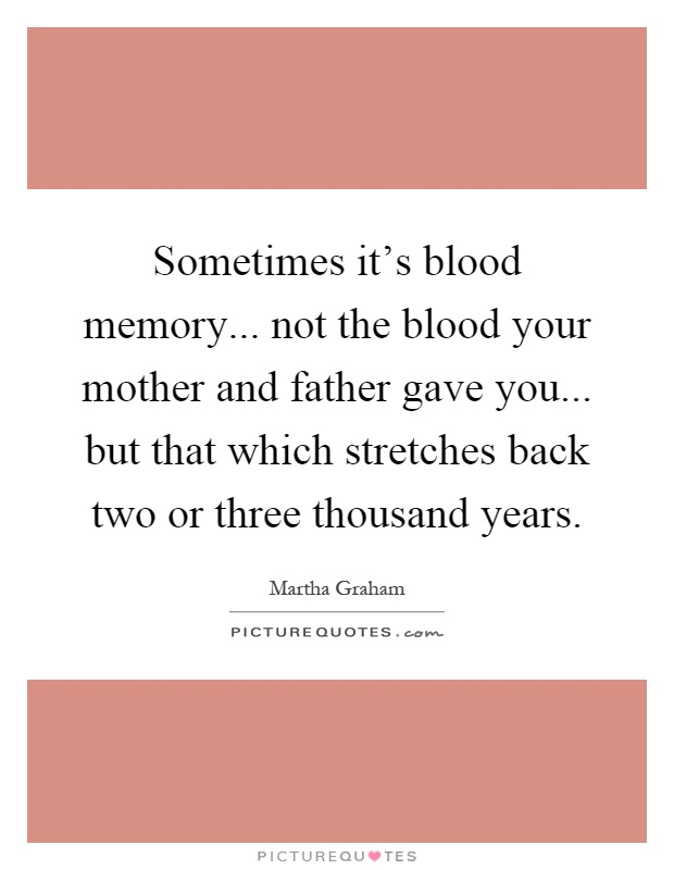 Sometimes it's blood memory... not the blood your mother and father gave you... but that which stretches back two or three thousand years Picture Quote #1