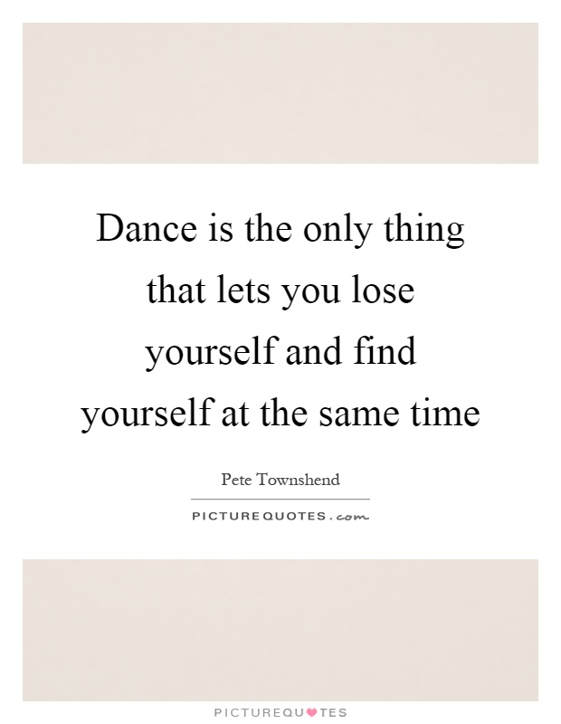 Dance is the only thing that lets you lose yourself and find yourself at the same time Picture Quote #1