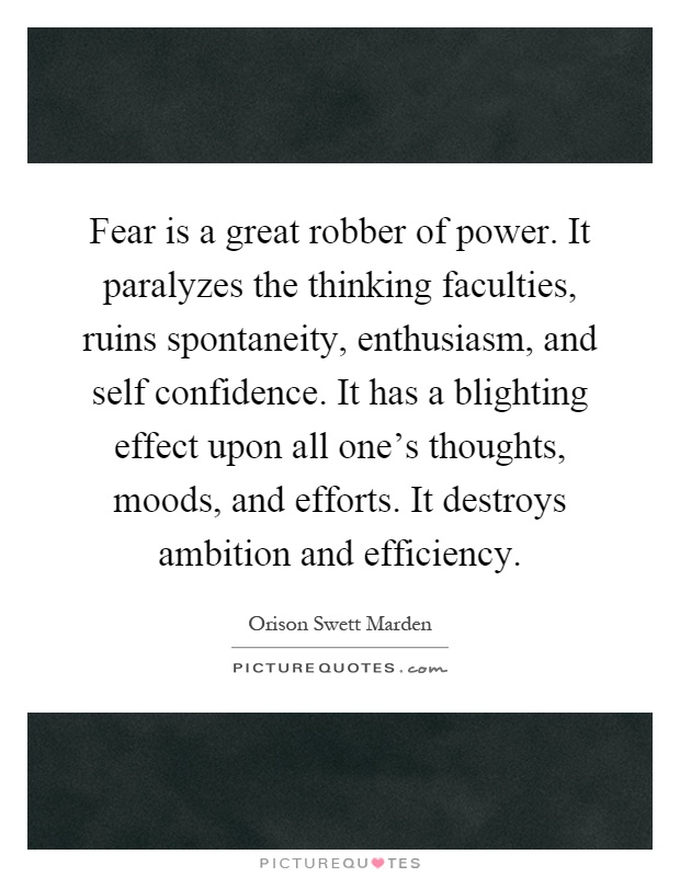 Fear is a great robber of power. It paralyzes the thinking faculties, ruins spontaneity, enthusiasm, and self confidence. It has a blighting effect upon all one's thoughts, moods, and efforts. It destroys ambition and efficiency Picture Quote #1
