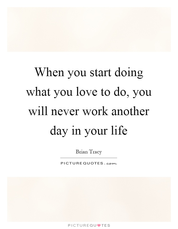 When you start doing what you love to do, you will never work another day in your life Picture Quote #1