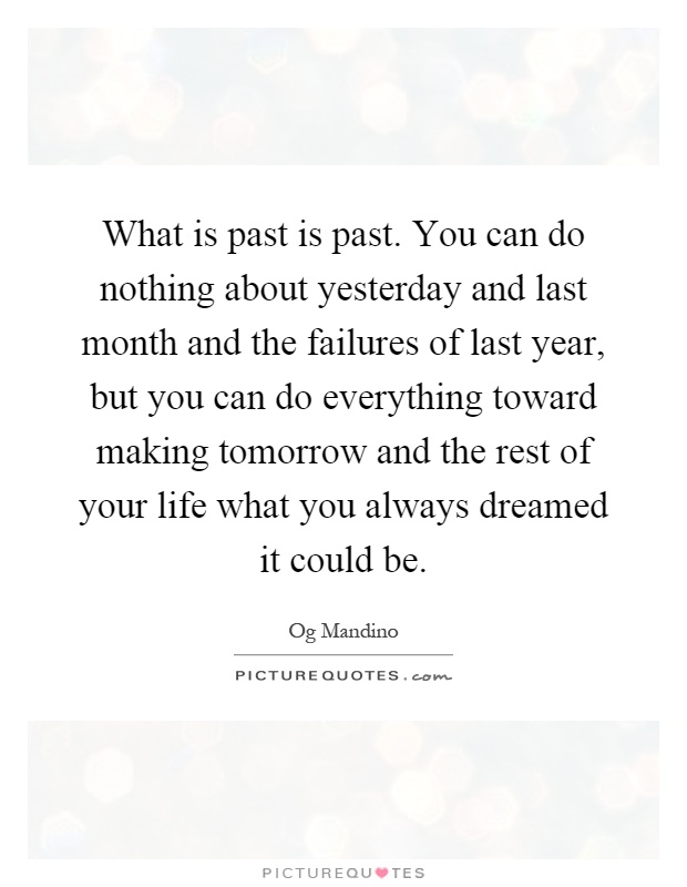 What is past is past. You can do nothing about yesterday and last month and the failures of last year, but you can do everything toward making tomorrow and the rest of your life what you always dreamed it could be Picture Quote #1