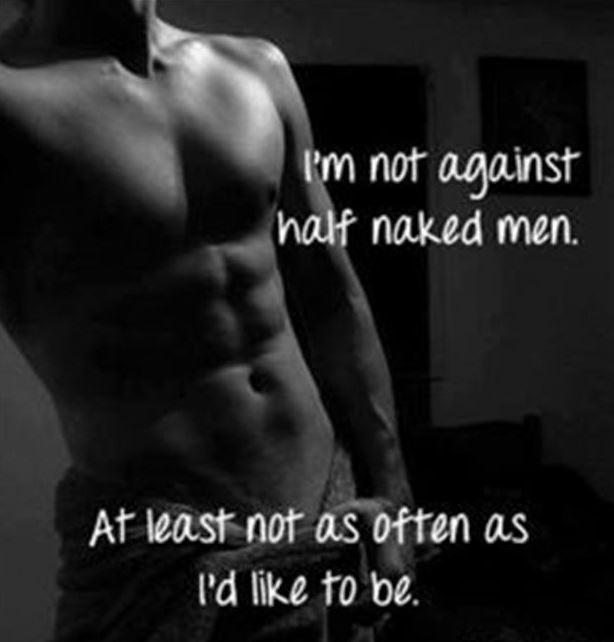 I'm not against half naked me. At least not as often as I'd like to be Picture Quote #1