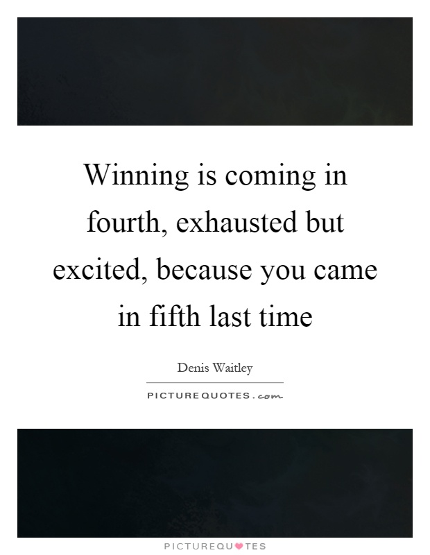 Winning is coming in fourth, exhausted but excited, because you came in fifth last time Picture Quote #1