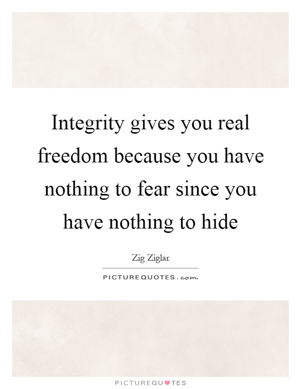 Integrity gives you real freedom because you have nothing to fear since you have nothing to hide Picture Quote #1