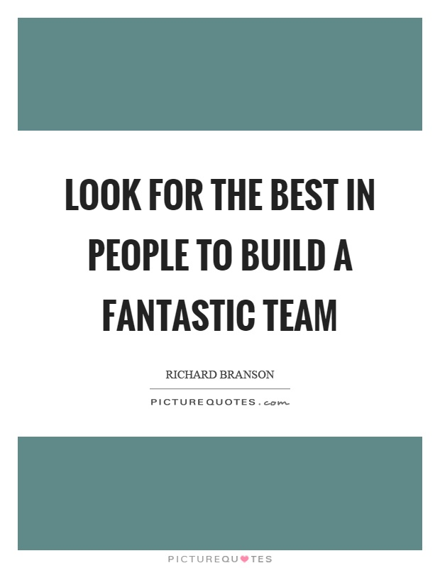 Look for the best in people to build a fantastic team Picture Quote #1