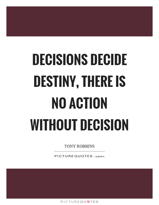 Decisions decide destiny, there is no action without decision Picture Quote #1