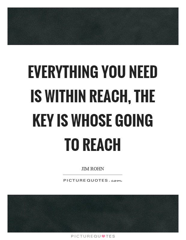 Everything you need is within reach, the key is whose going to reach Picture Quote #1