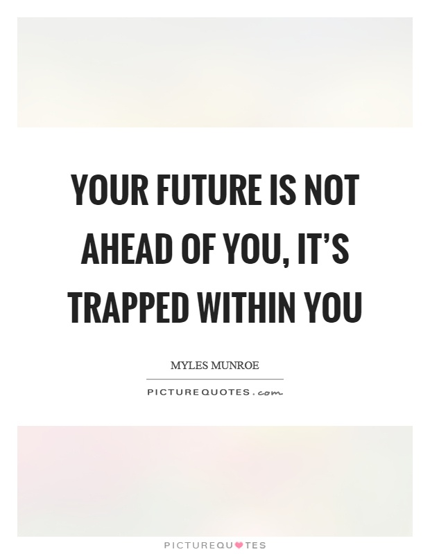 Your future is not ahead of you, it's trapped within you Picture Quote #1