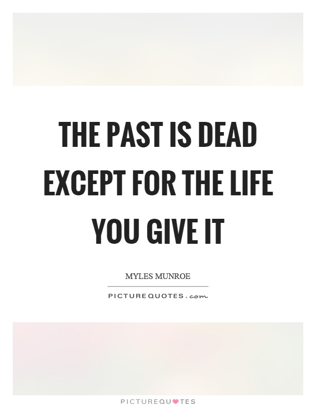 The past is dead except for the life you give it Picture Quote #1