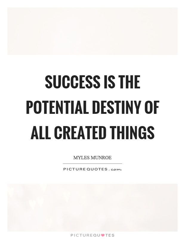 Success is the potential destiny of all created things Picture Quote #1