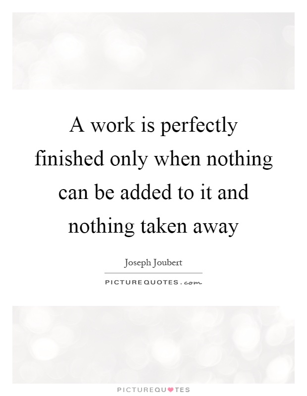 A work is perfectly finished only when nothing can be added to it and nothing taken away Picture Quote #1