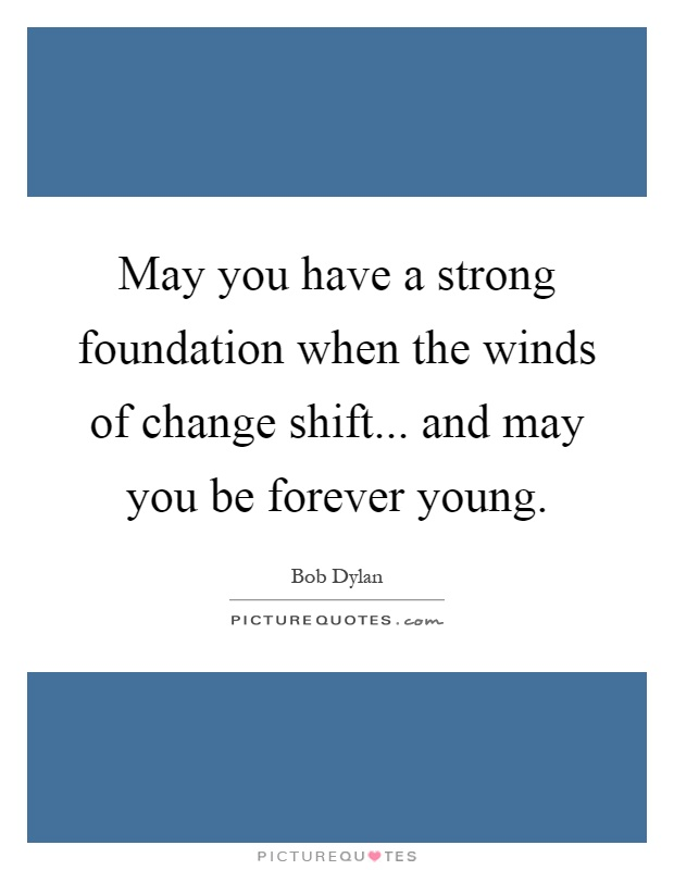 May you have a strong foundation when the winds of change