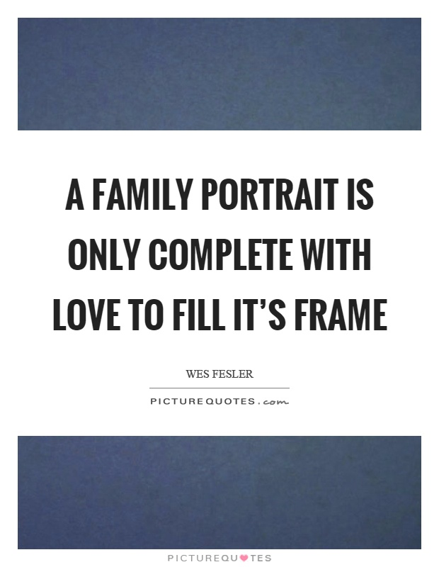 A family portrait is only complete with love to fill it's frame Picture Quote #1