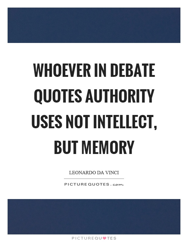 Whoever in debate quotes authority uses not intellect, but memory Picture Quote #1