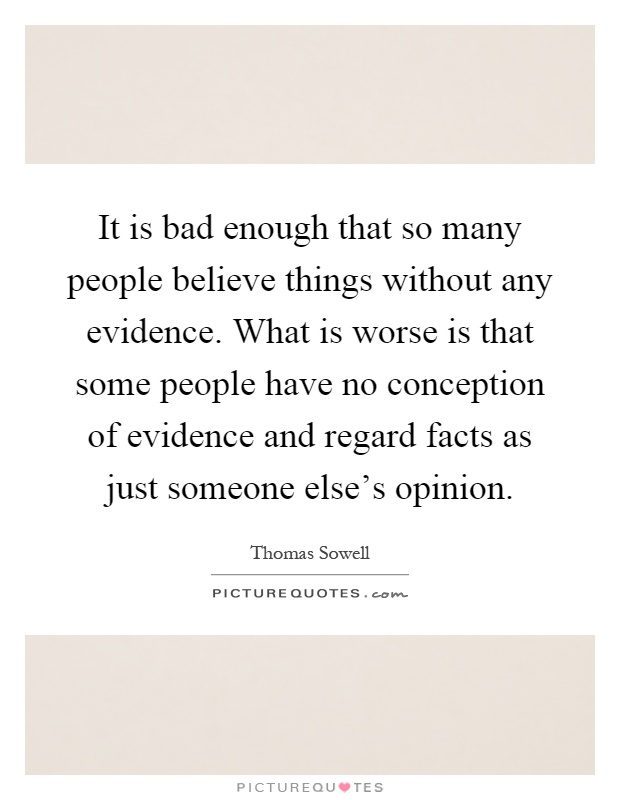 It is bad enough that so many people believe things without any evidence. What is worse is that some people have no conception of evidence and regard facts as just someone else's opinion Picture Quote #1