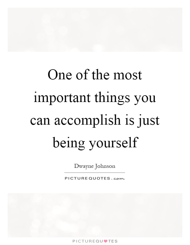One of the most important things you can accomplish is just being yourself Picture Quote #1