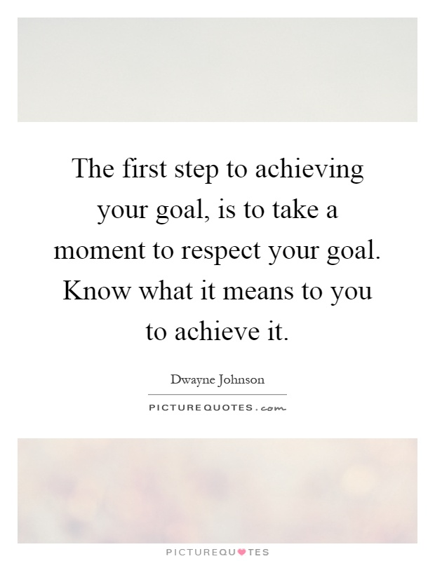 The first step to achieving your goal, is to take a moment to respect your goal. Know what it means to you to achieve it Picture Quote #1