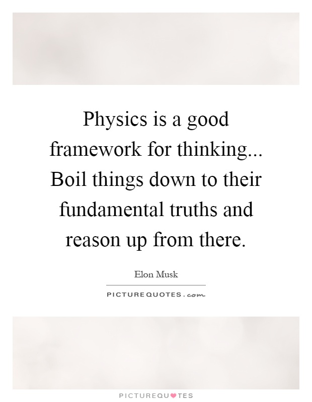 Physics is a good framework for thinking... Boil things down to their fundamental truths and reason up from there Picture Quote #1