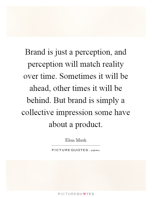 Brand is just a perception, and perception will match reality over time. Sometimes it will be ahead, other times it will be behind. But brand is simply a collective impression some have about a product Picture Quote #1